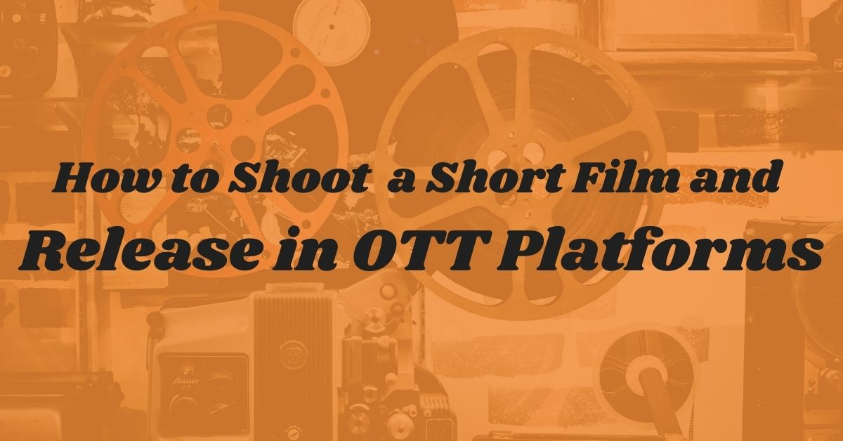 How to Shoot a Short Film and Release in OTT Platforms